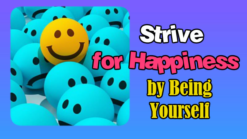 Strive for Happiness by Being Yourself