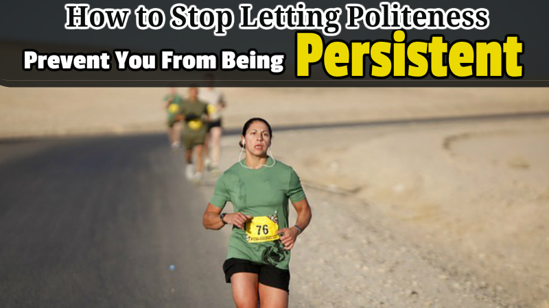 How to Stop Letting Politeness Prevent You From Being Persistent